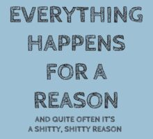 Everything happens for a reason, and quite often it's a shitty, shitty reason. by Bundjum