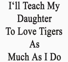 I'll Teach My Daughter To Love Tigers As Much As I Do  by supernova23