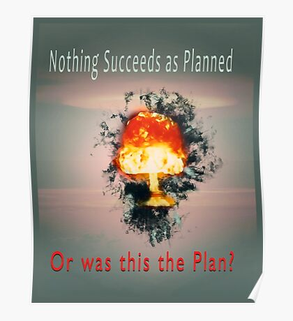 Nothing succeeds as planned Or was this the plan? Atomic mushroom explosion  Poster