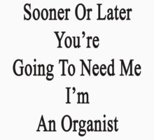Sooner Or Later You're Going To Need Me I'm An Organist  by supernova23
