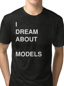 I Dream About Sketchup Models Tri-blend T-Shirt