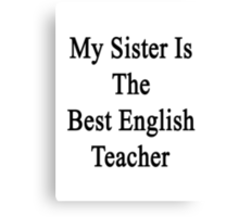 My Sister Is The Best English Teacher  Canvas Print