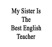 My Sister Is The Best English Teacher  Photographic Print
