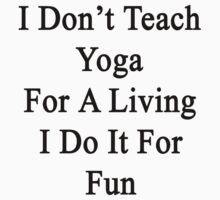 I Don't Teach Yoga For A Living I Do It For Fun  by supernova23