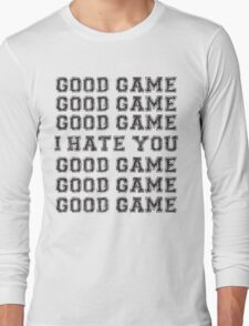 Good Game. I Hate You. Long Sleeve T-Shirt