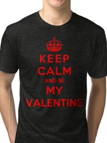 Keep Calm And Be My Valentine Tri-blend T-Shirt
