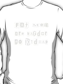 Fat Men are Harder to Kidnap! T-Shirt