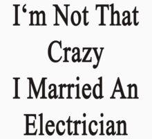 I'm Not That Crazy I Married An Electrician  by supernova23