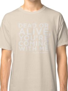 Dead or Alive, You're Coming With Me! Classic T-Shirt