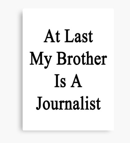 At Last My Brother Is A Journalist  Canvas Print