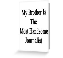 My Brother Is The Most Handsome Journalist  Greeting Card