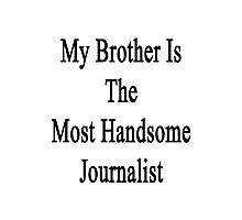 My Brother Is The Most Handsome Journalist  Photographic Print
