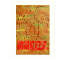 WORDS ARE NOT NECESSARY Art Print