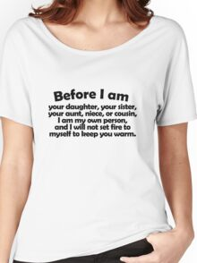 Before I am your daughter, your sister, your aunt, niece, or cousin, I am my own person, and I will not set fire to myself to keep you warm. Women's Relaxed Fit T-Shirt