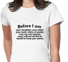 Before I am your daughter, your sister, your aunt, niece, or cousin, I am my own person, and I will not set fire to myself to keep you warm. Womens Fitted T-Shirt