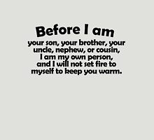 Before I am your son, your brother, your uncle, nephew, or cousin, I am my own person, and I will not set fire to myself to keep you warm. Unisex T-Shirt