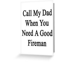 Call My Dad When You Need A Good Fireman  Greeting Card