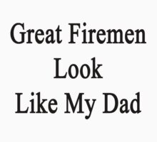 Great Firemen Look Like My Dad  by supernova23