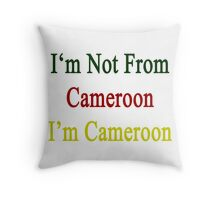 I'm Not From Cameroon I'm Cameroon  Throw Pillow