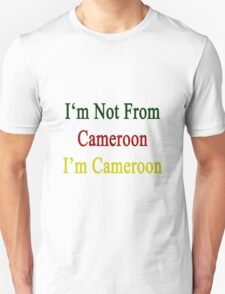 I'm Not From Cameroon I'm Cameroon  T-Shirt