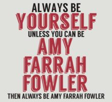 Be Yourself Unless You Can Be AMY FERRAH FOWLER by TheMoultonator