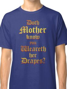 Doth Mother Know.. You Weareth Her Drapes? Classic T-Shirt