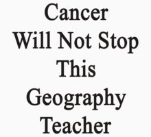 Cancer Will Not Stop This Geography Teacher  by supernova23