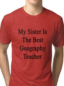 My Sister Is The Best Geography Teacher  Tri-blend T-Shirt