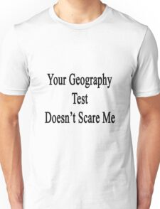 Your Geography Test Doesn't Scare Me Unisex T-Shirt