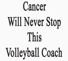 Cancer Will Never Stop This Volleyball Coach  by supernova23