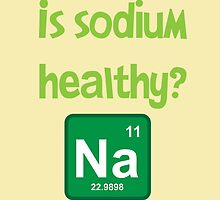 Is sodium healthy?  Funny design by PrintArtdotUS