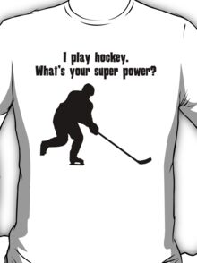 I Play Hockey. What's Your Super Power? T-Shirt