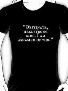 `Obstinate, headstrong girl! I am ashamed of you! T-Shirt