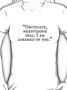 Obstinate, headstrong girl. I am ashamed of you! T-Shirt
