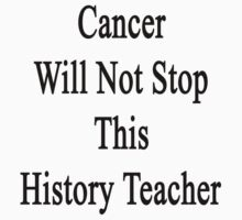 Cancer Will Not Stop This History Teacher  by supernova23