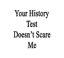 Your History Test Doesn't Scare Me  Photographic Print