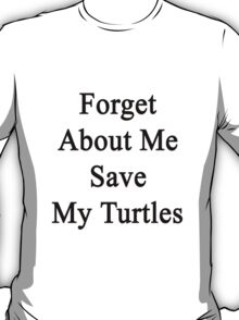 Forget About Me Save My Turtles  T-Shirt