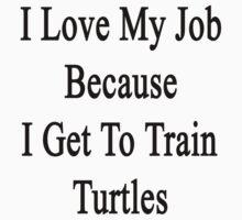 I Love My Job Because I Get To Train Turtles  by supernova23