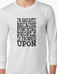 I'm Sarcastic Because Punching People Is Frowned Upon Long Sleeve T-Shirt