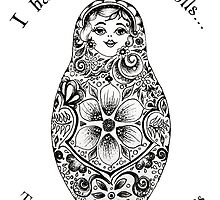 I hate Russian Dolls... They're so full of themselves by Theartofmv