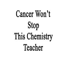 Cancer Won't Stop This Chemistry Teacher  Photographic Print