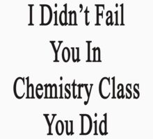 I Didn't Fail You In Chemistry Class You Did  by supernova23