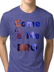 CUM at me Bro! Tri-blend T-Shirt