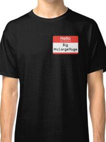 Hello My Name is - Big McLargeHuge Classic T-Shirt
