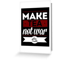 Make Tea, Not War  Greeting Card