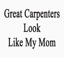 Great Carpenters Look Like My Mom  by supernova23