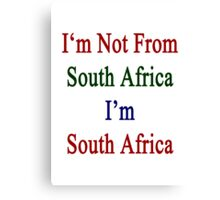 I'm Not From South Africa I'm South Africa  Canvas Print