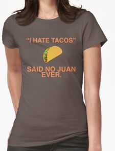"""""""I hate tacos!"""" Said no juan ever Womens Fitted T-Shirt"""