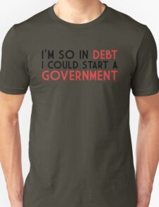 I'm so in debt I could start a government T-Shirt