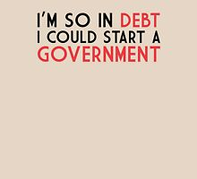 I'm so in debt I could start a government Unisex T-Shirt